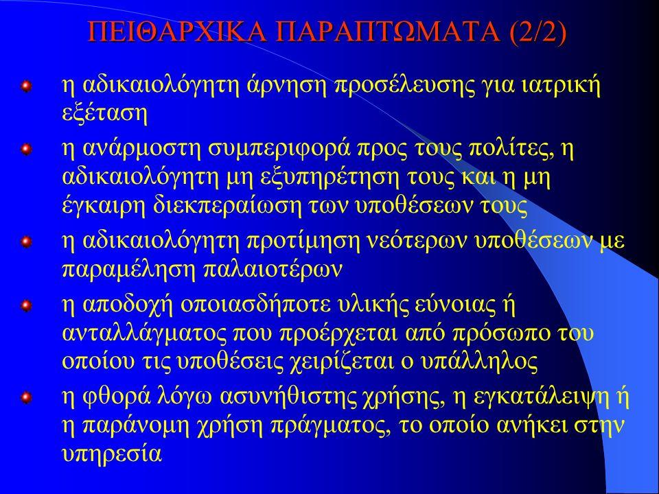 ΠΕΙΘΑΡΧΙΚΑ ΠΑΡΑΠΤΩΜΑΤΑ (2/2) η αδικαιολόγητη άρνηση προσέλευσης για ιατρική εξέταση η ανάρμοστη συμπεριφορά προς τους πολίτες, η αδικαιολόγητη μη εξυπηρέτηση τους και η μη έγκαιρη διεκπεραίωση των υποθέσεων τους η αδικαιολόγητη προτίμηση νεότερων υποθέσεων με παραμέληση παλαιοτέρων η αποδοχή οποιασδήποτε υλικής εύνοιας ή ανταλλάγματος που προέρχεται από πρόσωπο του οποίου τις υποθέσεις χειρίζεται ο υπάλληλος η φθορά λόγω ασυνήθιστης χρήσης, η εγκατάλειψη ή η παράνομη χρήση πράγματος, το οποίο ανήκει στην υπηρεσία