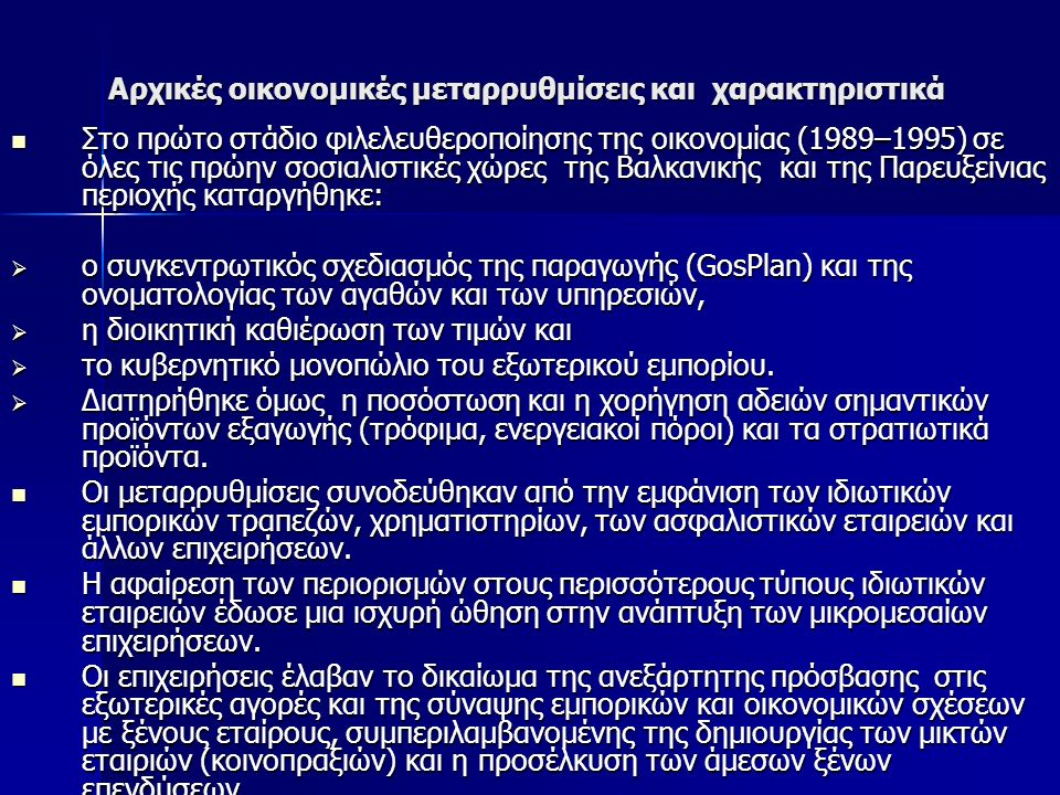 Αρχικές οικονομικές μεταρρυθμίσεις και χαρακτηριστικά Στο πρώτο στάδιο φιλελευθεροποίησης της οικονομίας (1989–1995) σε όλες τις πρώην σοσιαλιστικές χώρες της Βαλκανικής και της Παρευξείνιας περιοχής καταργήθηκε: Στο πρώτο στάδιο φιλελευθεροποίησης της οικονομίας (1989–1995) σε όλες τις πρώην σοσιαλιστικές χώρες της Βαλκανικής και της Παρευξείνιας περιοχής καταργήθηκε:  ο συγκεντρωτικός σχεδιασμός της παραγωγής (GosPlan) και της ονοματολογίας των αγαθών και των υπηρεσιών,  η διοικητική καθιέρωση των τιμών και  το κυβερνητικό μονοπώλιο του εξωτερικού εμπορίου.