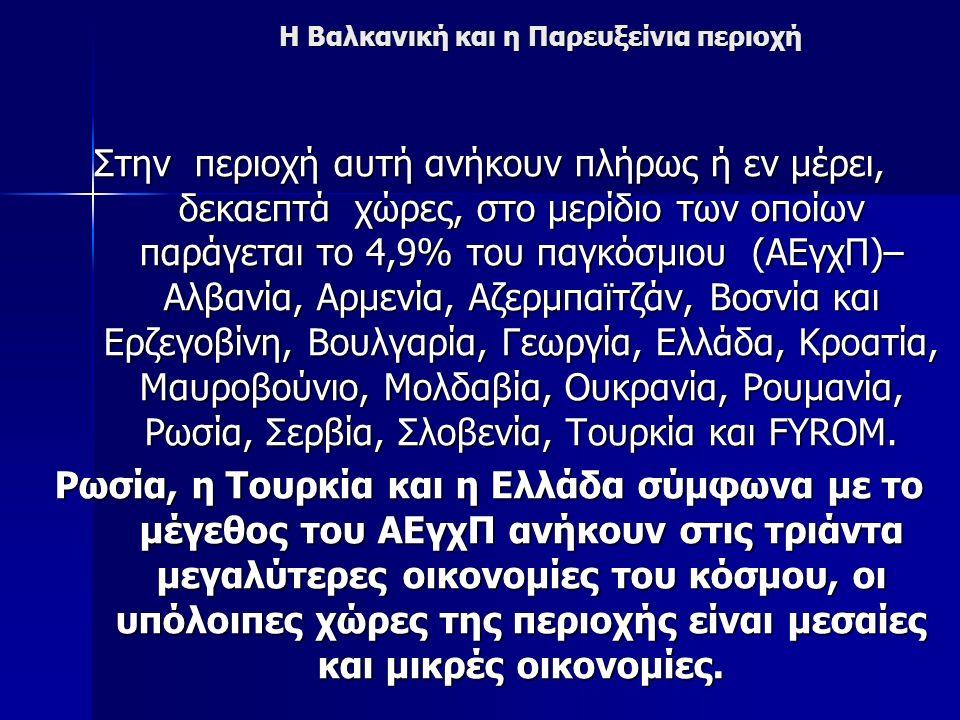 Η Βαλκανική και η Παρευξείνια περιοχή Στην περιοχή αυτή ανήκουν πλήρως ή εν μέρει, δεκαεπτά χώρες, στο μερίδιο των οποίων παράγεται το 4,9% του παγκόσμιου (ΑΕγχΠ)– Αλβανία, Αρμενία, Αζερμπαϊτζάν, Βοσνία και Ερζεγοβίνη, Βουλγαρία, Γεωργία, Ελλάδα, Κροατία, Μαυροβούνιο, Μολδαβία, Ουκρανία, Ρουμανία, Ρωσία, Σερβία, Σλοβενία, Τουρκία και FYROM.