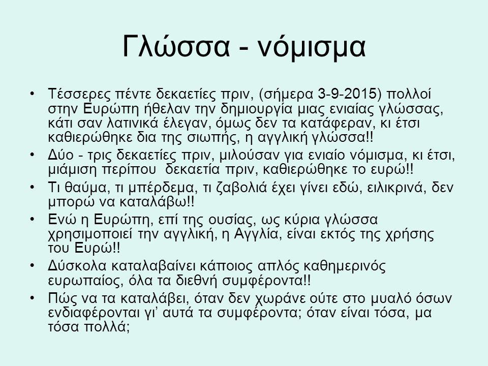 Γλώσσα - νόμισμα Τέσσερες πέντε δεκαετίες πριν, (σήμερα 3-9-2015) πολλοί στην Ευρώπη ήθελαν την δημιουργία μιας ενιαίας γλώσσας, κάτι σαν λατινικά έλεγαν, όμως δεν τα κατάφεραν, κι έτσι καθιερώθηκε δια της σιωπής, η αγγλική γλώσσα!.