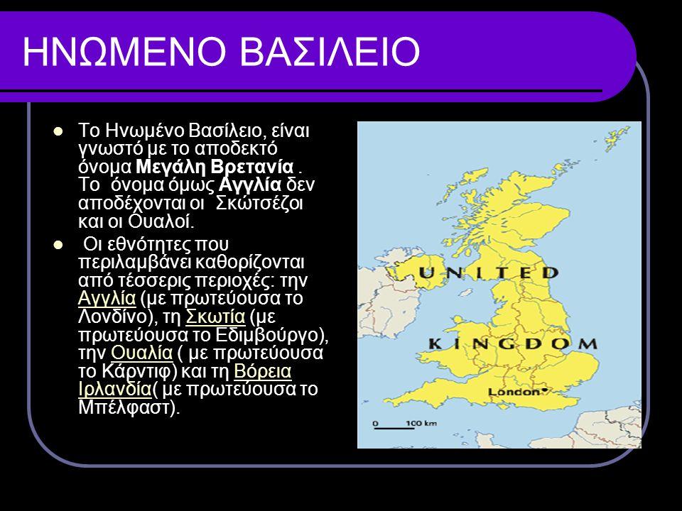 ΗΝΩΜΕΝΟ ΒΑΣΙΛΕΙΟ Το Ηνωμένο Βασίλειο, είναι γνωστό με το αποδεκτό όνομα Μεγάλη Βρετανία. Το όνομα όμως Αγγλία δεν αποδέχονται οι Σκώτσέζοι και οι Ουαλ