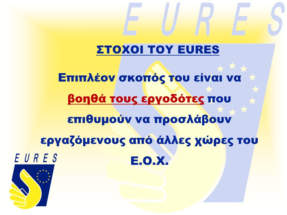 ΣΤΟΧΟΙ ΤΟΥ EURES Επιπλέον σκοπός του είναι να βοηθά τους εργοδότες που επιθυμούν να προσλάβουν εργαζόμενους από άλλες χώρες του Ε.Ο.Χ.