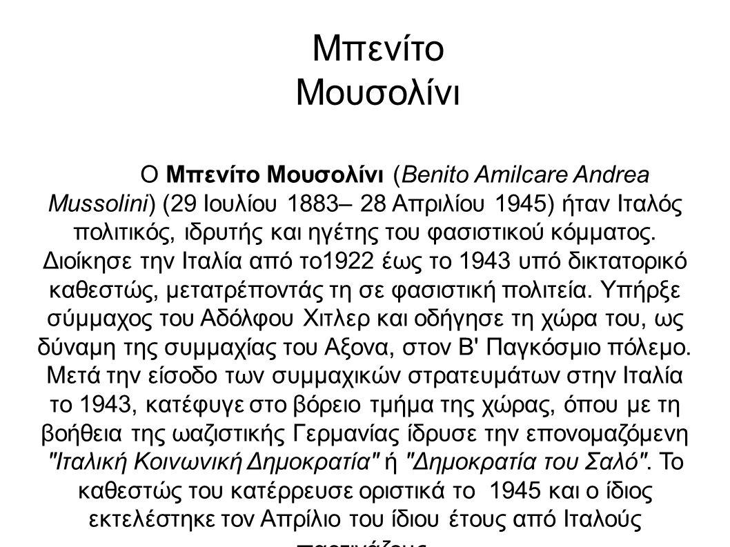 Ο Μπενίτο Μουσολίνι (Benito Amilcare Andrea Mussolini) (29 Ιουλίου 1883– 28 Απριλίου 1945) ήταν Ιταλός πολιτικός, ιδρυτής και ηγέτης του φασιστικού κόμματος.