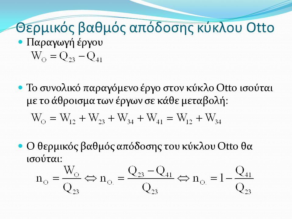 Θερμικός βαθμός απόδοσης κύκλου Otto Παραγωγή έργου Το συνολικό παραγόμενο έργο στον κύκλο Otto ισούται με το άθροισμα των έργων σε κάθε μεταβολή: Ο θερμικός βαθμός απόδοσης του κύκλου Otto θα ισούται: