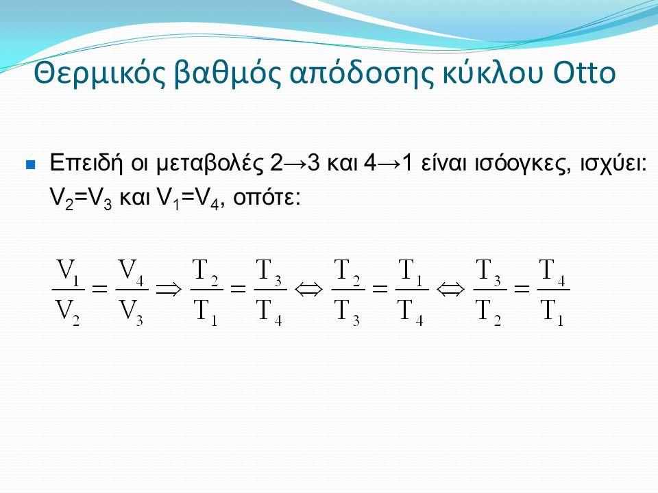 Θερμικός βαθμός απόδοσης κύκλου Otto Επειδή οι μεταβολές 2→3 και 4→1 είναι ισόογκες, ισχύει: V 2 =V 3 και V 1 =V 4, οπότε: