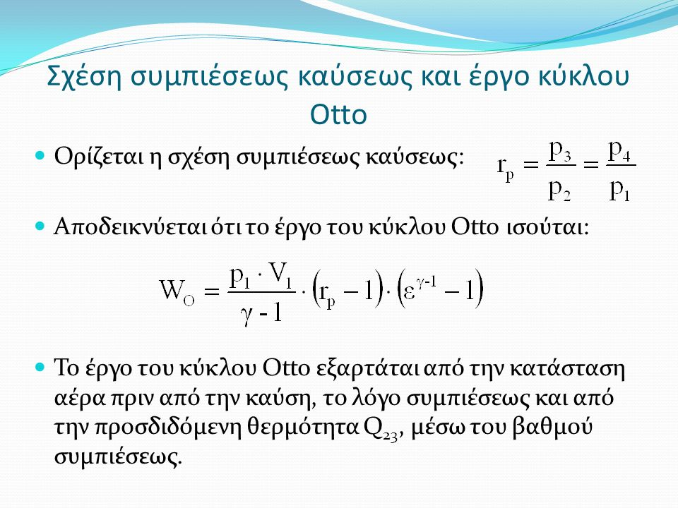 Σχέση συμπιέσεως καύσεως και έργο κύκλου Otto Ορίζεται η σχέση συμπιέσεως καύσεως: Αποδεικνύεται ότι το έργο του κύκλου Otto ισούται: Το έργο του κύκλου Otto εξαρτάται από την κατάσταση αέρα πριν από την καύση, το λόγο συμπιέσεως και από την προσδιδόμενη θερμότητα Q 23, μέσω του βαθμού συμπιέσεως.