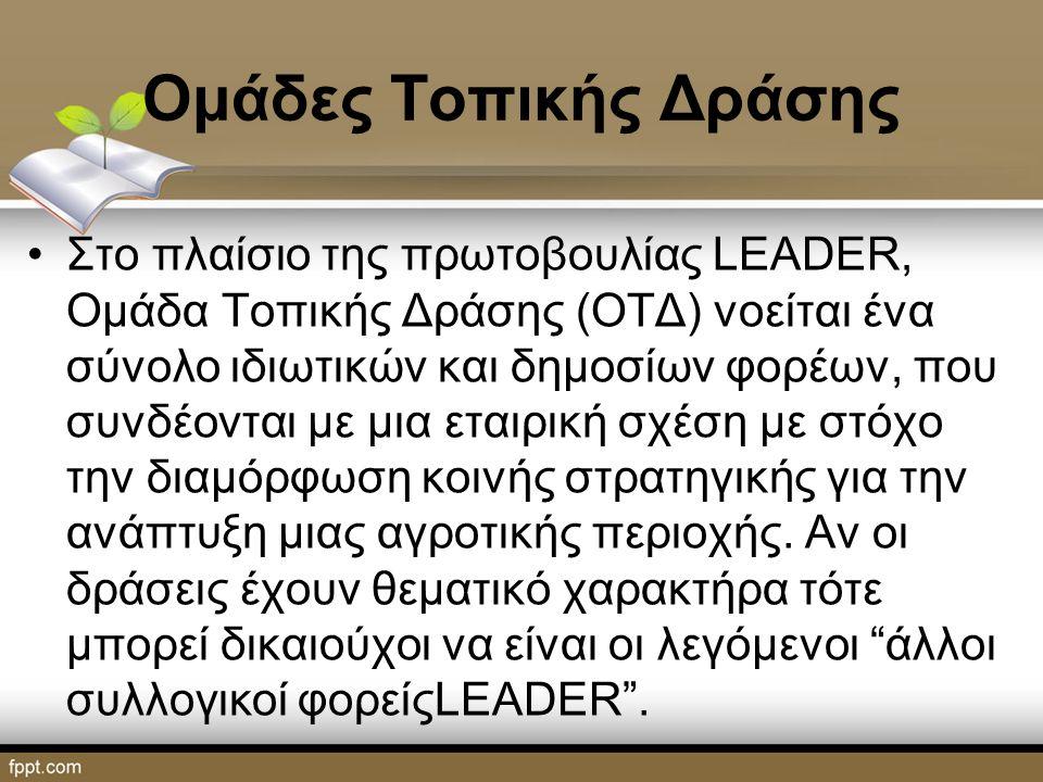 Ομάδες Τοπικής Δράσης Στο πλαίσιο της πρωτοβουλίας LEADER, Ομάδα Τοπικής Δράσης (ΟΤΔ) νοείται ένα σύνολο ιδιωτικών και δημοσίων φορέων, που συνδέονται