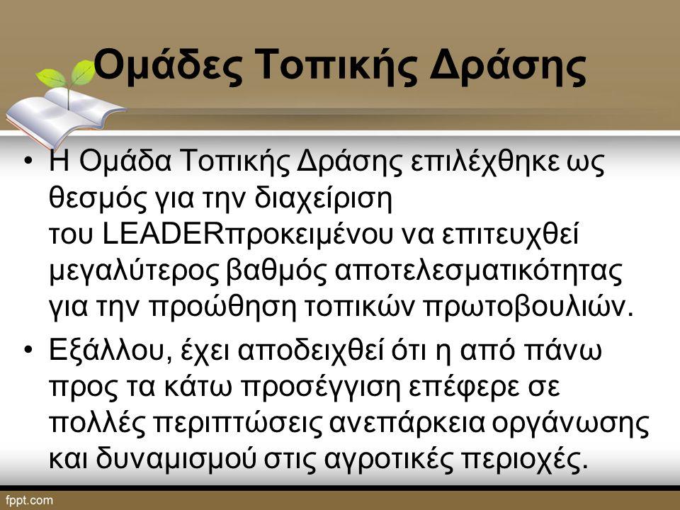Ομάδες Τοπικής Δράσης Η Ομάδα Τοπικής Δράσης επιλέχθηκε ως θεσμός για την διαχείριση του LEADERπροκειμένου να επιτευχθεί μεγαλύτερος βαθμός αποτελεσματικότητας για την προώθηση τοπικών πρωτοβουλιών.