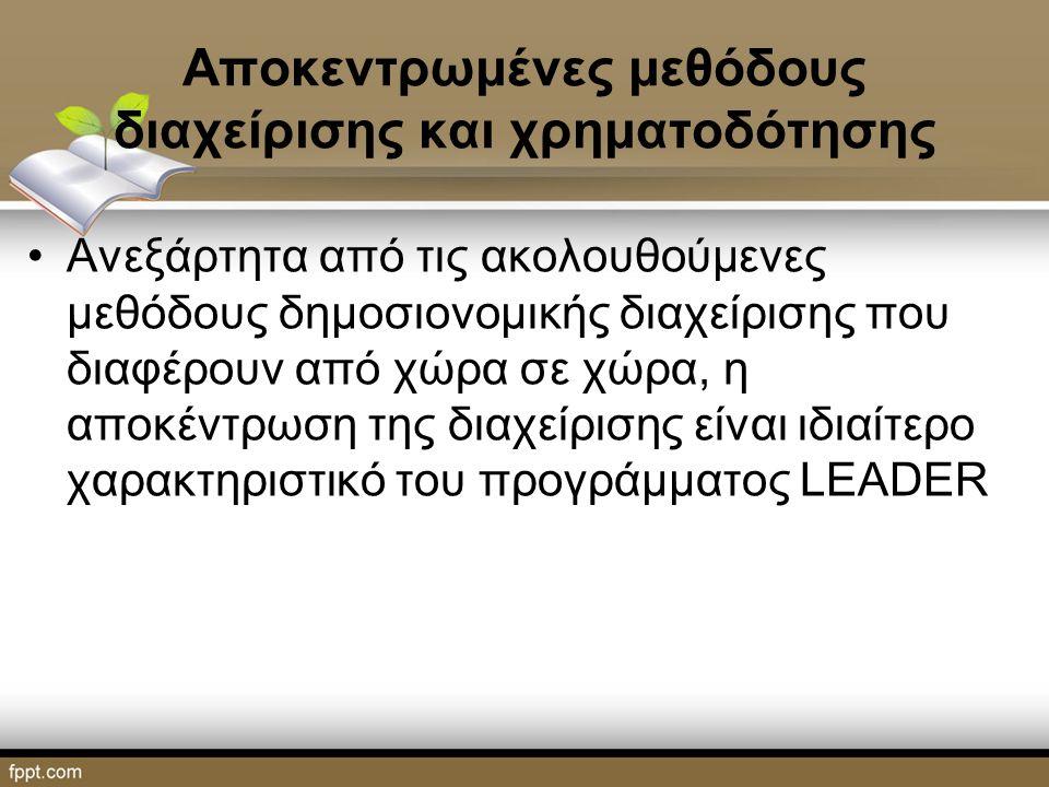 Αποκεντρωμένες μεθόδους διαχείρισης και χρηματοδότησης Ανεξάρτητα από τις ακολουθούμενες μεθόδους δημοσιονομικής διαχείρισης που διαφέρουν από χώρα σε χώρα, η αποκέντρωση της διαχείρισης είναι ιδιαίτερο χαρακτηριστικό του προγράμματος LEADER