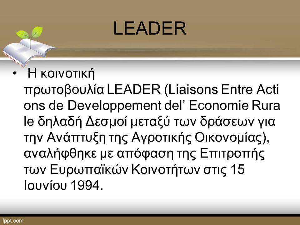 LEADER Η κοινοτική πρωτοβουλία LEADER (Liaisons Entre Acti ons de Developpement del' Economie Rura le δηλαδή Δεσμοί μεταξύ των δράσεων για την Ανάπτυξη της Αγροτικής Οικονομίας), αναλήφθηκε με απόφαση της Επιτροπής των Ευρωπαϊκών Κοινοτήτων στις 15 Ιουνίου 1994.