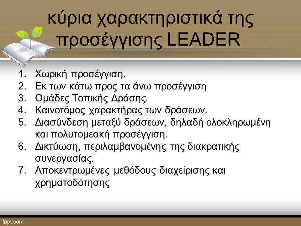 κύρια χαρακτηριστικά της προσέγγισης LEADER 1.Χωρική προσέγγιση. 2.Εκ των κάτω προς τα άνω προσέγγιση 3.Ομάδες Τοπικής Δράσης. 4.Καινοτόμος χαρακτήρας