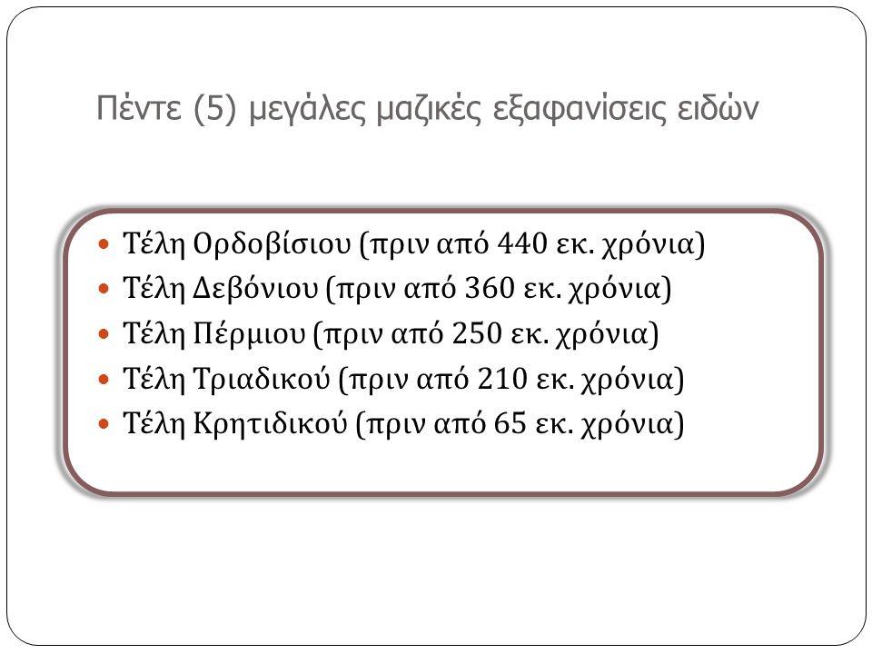 Πέντε (5) μεγάλες μαζικές εξαφανίσεις ειδών Τέλη Ορδοβίσιου ( πριν από 440 εκ.
