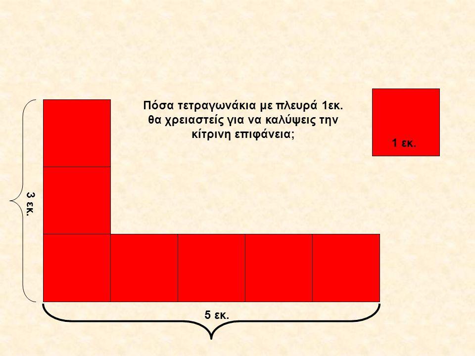 1 εκ. 3 εκ. 5 εκ. Πόσα τετραγωνάκια με πλευρά 1εκ. θα χρειαστείς για να καλύψεις την κίτρινη επιφάνεια;