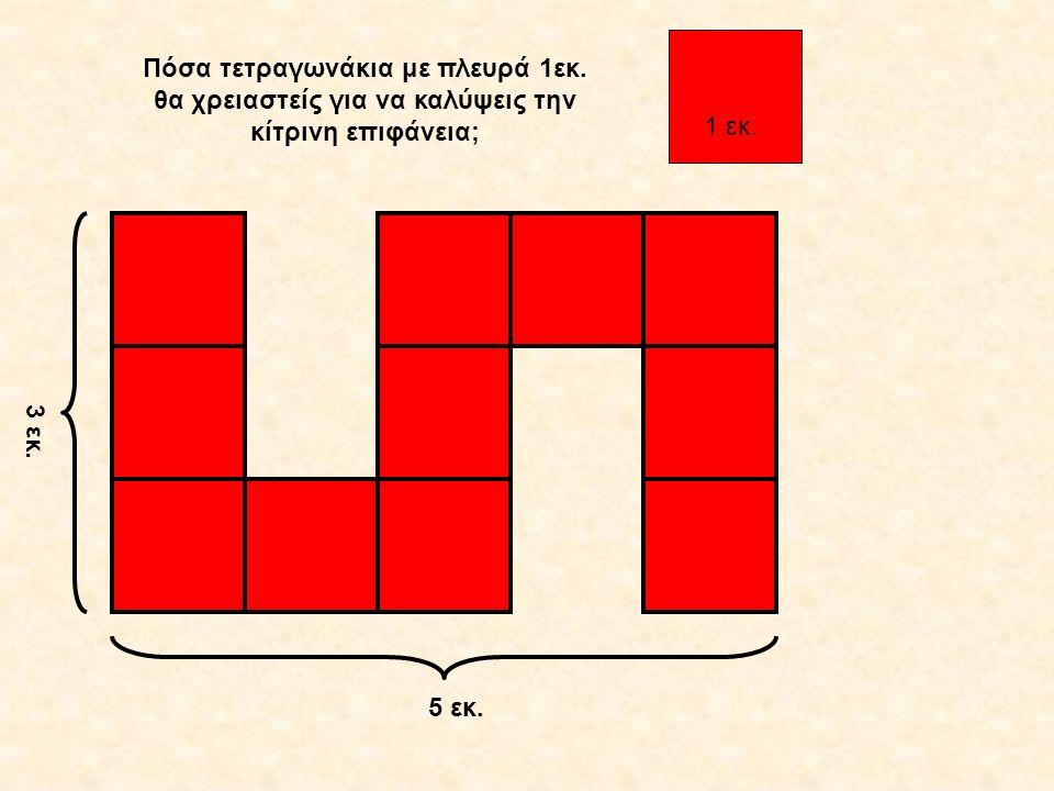 3 εκ. 5 εκ. 1 εκ. Πόσα τετραγωνάκια με πλευρά 1εκ. θα χρειαστείς για να καλύψεις την κίτρινη επιφάνεια;
