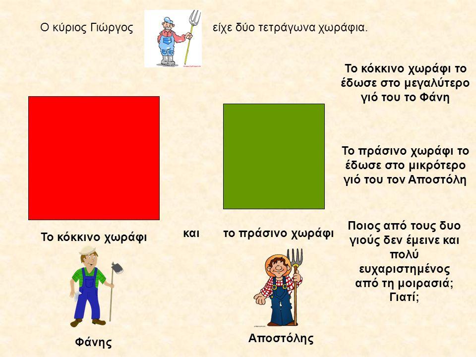 Ο κύριος Γιώργοςείχε δύο τετράγωνα χωράφια. Το κόκκινο χωράφι Το κόκκινο χωράφι το έδωσε στο μεγαλύτερο γιό του το Φάνη Το πράσινο χωράφι το έδωσε στο