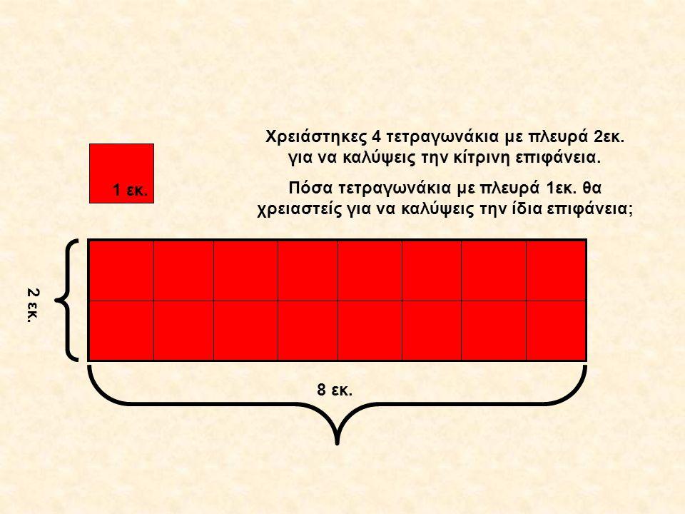 8 εκ. 1 εκ. 2 εκ. Χρειάστηκες 4 τετραγωνάκια με πλευρά 2εκ. για να καλύψεις την κίτρινη επιφάνεια. Πόσα τετραγωνάκια με πλευρά 1εκ. θα χρειαστείς για