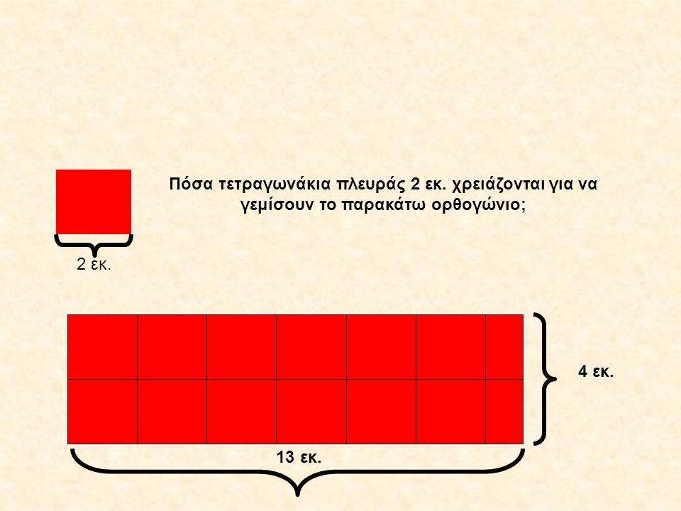 13 εκ. 4 εκ. 2 εκ. Πόσα τετραγωνάκια πλευράς 2 εκ. χρειάζονται για να γεμίσουν το παρακάτω ορθογώνιο;