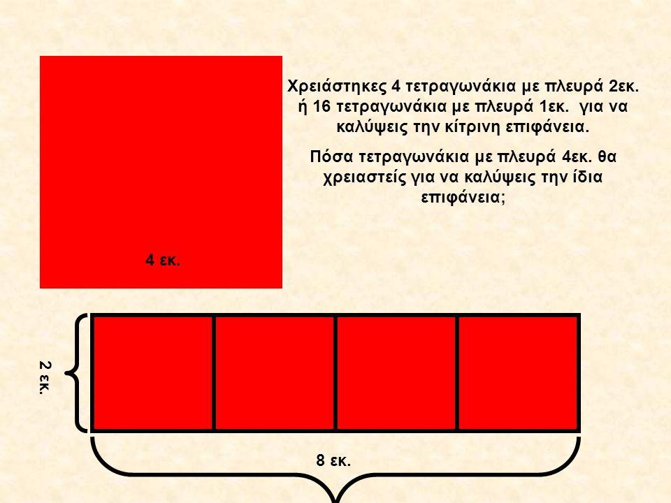 8 εκ. 2 εκ. 4 εκ. Χρειάστηκες 4 τετραγωνάκια με πλευρά 2εκ. ή 16 τετραγωνάκια με πλευρά 1εκ. για να καλύψεις την κίτρινη επιφάνεια. Πόσα τετραγωνάκια