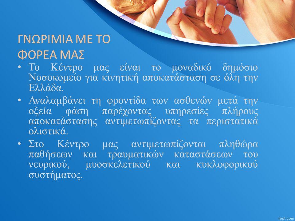 ΓΝΩΡΙΜΙΑ ΜΕ ΤΟ ΦΟΡΕΑ ΜΑΣ Το Κέντρο μας είναι το μοναδικό δημόσιο Νοσοκομείο για κινητική αποκατάσταση σε όλη την Ελλάδα.