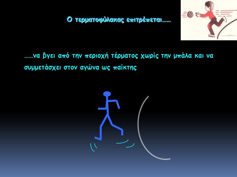 ……να βγει από την περιοχή τέρματος χωρίς την μπάλα και να συμμετάσχει στον αγώνα ως παίκτης Ο τερματοφύλακας επιτρέπεται……
