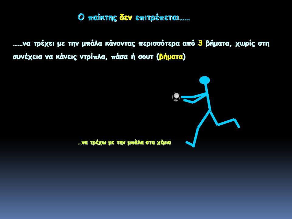 ……να τρέχει με την μπάλα κάνοντας περισσότερα από 3 βήματα, χωρίς στη συνέχεια να κάνεις ντρίπλα, πάσα ή σουτ (βήματα) …να τρέχω με την μπάλα στα χέρια Ο παίκτης δεν επιτρέπεται……