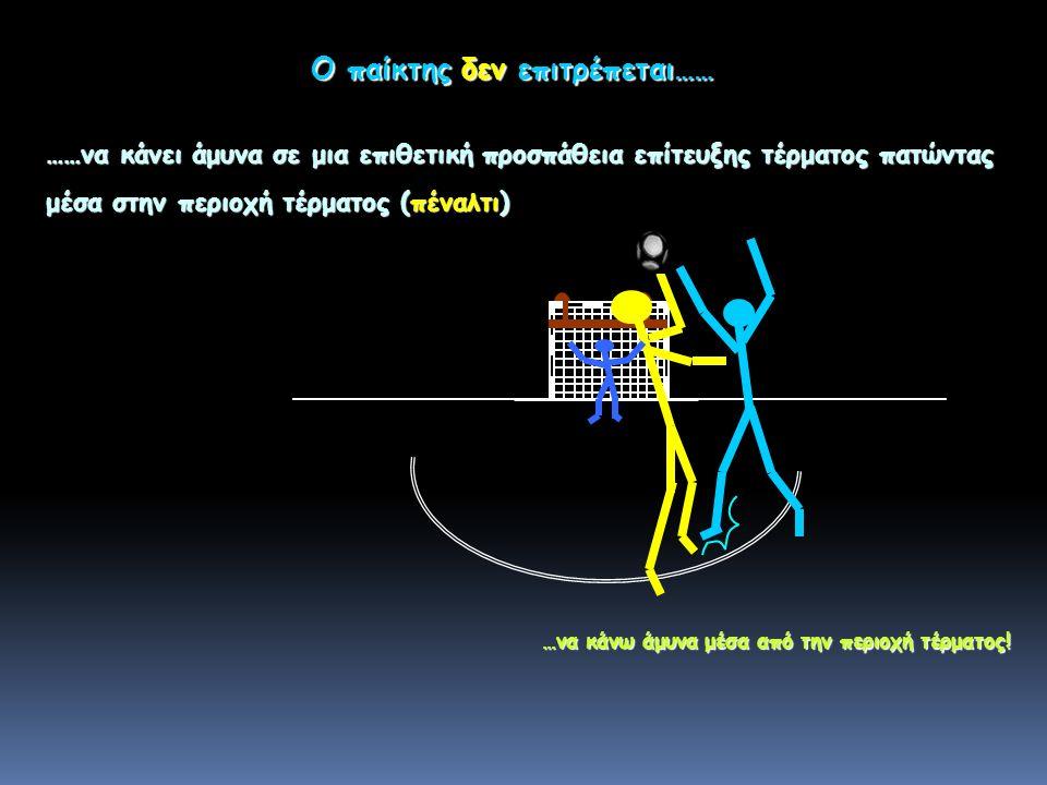 Ο παίκτης δεν επιτρέπεται…… ……να κάνει άμυνα σε μια επιθετική προσπάθεια επίτευξης τέρματος πατώντας μέσα στην περιοχή τέρματος (πέναλτι) …να κάνω άμυνα μέσα από την περιοχή τέρματος!