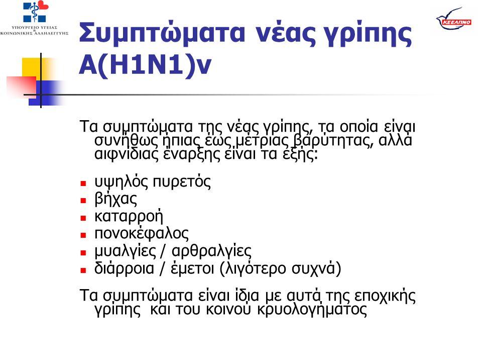 Συμπτώματα νέας γρίπης Α(Η1Ν1)v Τα συμπτώματα της νέας γρίπης, τα οποία είναι συνήθως ήπιας έως μέτριας βαρύτητας, αλλά αιφνίδιας έναρξης είναι τα εξής: υψηλός πυρετός βήχας καταρροή πονοκέφαλος μυαλγίες / αρθραλγίες διάρροια / έμετοι (λιγότερο συχνά) Τα συμπτώματα είναι ίδια με αυτά της εποχικής γρίπης και του κοινού κρυολογήματος