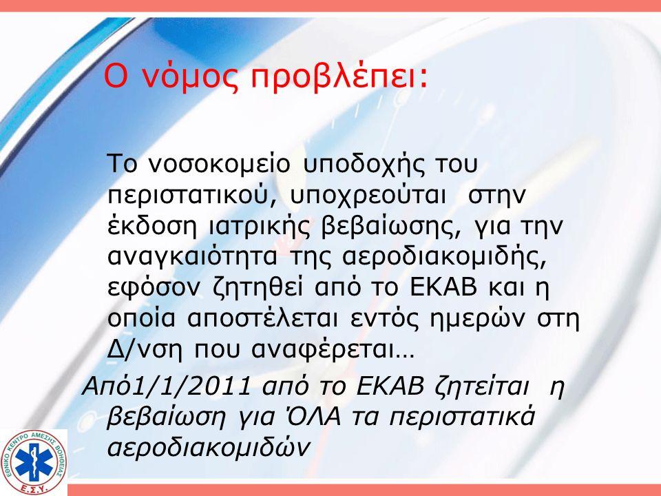 Ο νόμος προβλέπει: Το νοσοκομείο υποδοχής του περιστατικού, υποχρεούται στην έκδοση ιατρικής βεβαίωσης, για την αναγκαιότητα της αεροδιακομιδής, εφόσον ζητηθεί από το ΕΚΑΒ και η οποία αποστέλεται εντός ημερών στη Δ/νση που αναφέρεται… Από1/1/2011 από το ΕΚΑΒ ζητείται η βεβαίωση για ΌΛΑ τα περιστατικά αεροδιακομιδών