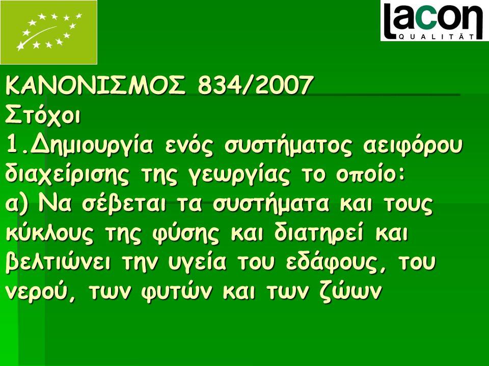 ΚΑΝΟΝΙΣΜΟΣ 834/2007 Στόχοι 1.Δημιουργία ενός συστήματος αειφόρου διαχείρισης της γεωργίας το οποίο: α) Να σέβεται τα συστήματα και τους κύκλους της φύσης και διατηρεί και βελτιώνει την υγεία του εδάφους, του νερού, των φυτών και των ζώων ΚΑΝΟΝΙΣΜΟΣ 834/2007 Στόχοι 1.Δημιουργία ενός συστήματος αειφόρου διαχείρισης της γεωργίας το οποίο: α) Να σέβεται τα συστήματα και τους κύκλους της φύσης και διατηρεί και βελτιώνει την υγεία του εδάφους, του νερού, των φυτών και των ζώων