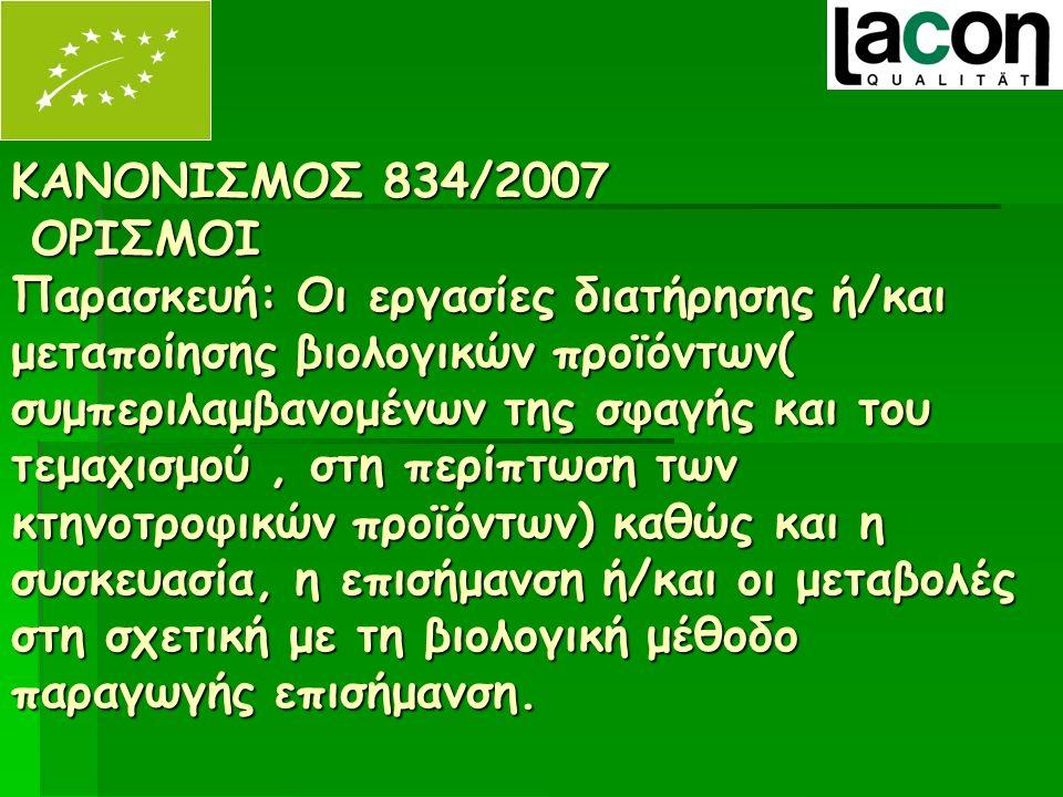 ΚΑΝΟΝΙΣΜΟΣ 834/2007 ΟΡΙΣΜΟΙ Παρασκευή: Οι εργασίες διατήρησης ή/και μεταποίησης βιολογικών προϊόντων( συμπεριλαμβανομένων της σφαγής και του τεμαχισμού, στη περίπτωση των κτηνοτροφικών προϊόντων) καθώς και η συσκευασία, η επισήμανση ή/και οι μεταβολές στη σχετική με τη βιολογική μέθοδο παραγωγής επισήμανση.