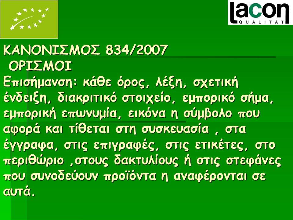 ΚΑΝΟΝΙΣΜΟΣ 834/2007 ΟΡΙΣΜΟΙ Επισήμανση: κάθε όρος, λέξη, σχετική ένδειξη, διακριτικό στοιχείο, εμπορικό σήμα, εμπορική επωνυμία, εικόνα η σύμβολο που αφορά και τίθεται στη συσκευασία, στα έγγραφα, στις επιγραφές, στις ετικέτες, στο περιθώριο,στους δακτυλίους ή στις στεφάνες που συνοδεύουν προϊόντα η αναφέρονται σε αυτά.
