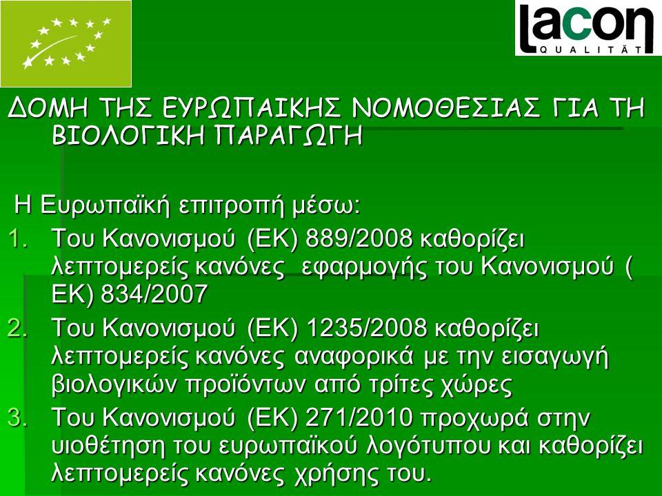 ΔΟΜΗ ΤΗΣ ΕΥΡΩΠΑΙΚΗΣ ΝΟΜΟΘΕΣΙΑΣ ΓΙΑ ΤΗ ΒΙΟΛΟΓΙΚΗ ΠΑΡΑΓΩΓΗ Η Ευρωπαϊκή επιτροπή μέσω: Η Ευρωπαϊκή επιτροπή μέσω: 1.Του Κανονισμού (ΕΚ) 889/2008 καθορίζει λεπτομερείς κανόνες εφαρμογής του Κανονισμού ( ΕΚ) 834/2007 2.Του Κανονισμού (ΕΚ) 1235/2008 καθορίζει λεπτομερείς κανόνες αναφορικά με την εισαγωγή βιολογικών προϊόντων από τρίτες χώρες 3.Του Κανονισμού (ΕΚ) 271/2010 προχωρά στην υιοθέτηση του ευρωπαϊκού λογότυπου και καθορίζει λεπτομερείς κανόνες χρήσης του.