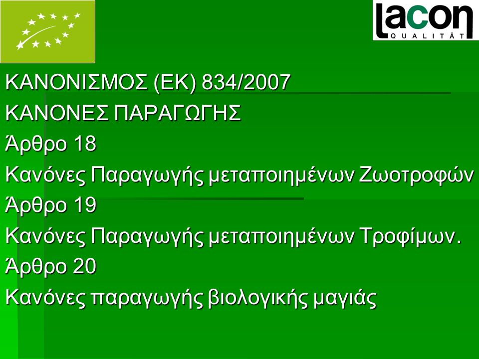 ΚΑΝΟΝΙΣΜΟΣ (ΕΚ) 834/2007 ΚΑΝΟΝΕΣ ΠΑΡΑΓΩΓΗΣ Άρθρο 18 Κανόνες Παραγωγής μεταποιημένων Ζωοτροφών Άρθρο 19 Κανόνες Παραγωγής μεταποιημένων Τροφίμων.