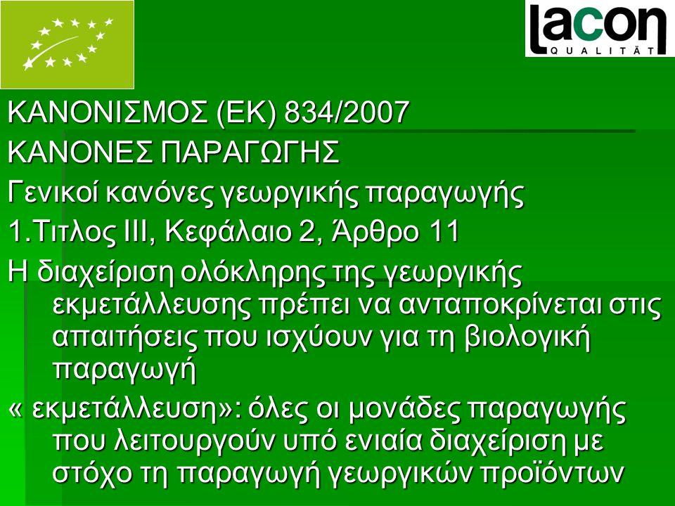 ΚΑΝΟΝΙΣΜΟΣ (ΕΚ) 834/2007 ΚΑΝΟΝΕΣ ΠΑΡΑΓΩΓΗΣ Γενικοί κανόνες γεωργικής παραγωγής 1.Τιτλος ΙΙΙ, Κεφάλαιο 2, Άρθρο 11 Η διαχείριση ολόκληρης της γεωργικής εκμετάλλευσης πρέπει να ανταποκρίνεται στις απαιτήσεις που ισχύουν για τη βιολογική παραγωγή « εκμετάλλευση»: όλες οι μονάδες παραγωγής που λειτουργούν υπό ενιαία διαχείριση με στόχο τη παραγωγή γεωργικών προϊόντων