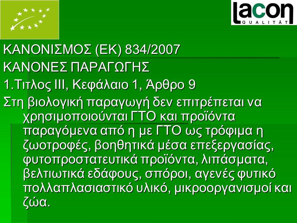 ΚΑΝΟΝΙΣΜΟΣ (ΕΚ) 834/2007 ΚΑΝΟΝΕΣ ΠΑΡΑΓΩΓΗΣ 1.Τιτλος ΙΙΙ, Κεφάλαιο 1, Άρθρο 9 Στη βιολογική παραγωγή δεν επιτρέπεται να χρησιμοποιούνται ΓΤΟ και προϊόντα παραγόμενα από η με ΓΤΟ ως τρόφιμα η ζωοτροφές, βοηθητικά μέσα επεξεργασίας, φυτοπροστατευτικά προϊόντα, λιπάσματα, βελτιωτικά εδάφους, σπόροι, αγενές φυτικό πολλαπλασιαστικό υλικό, μικροοργανισμοί και ζώα.