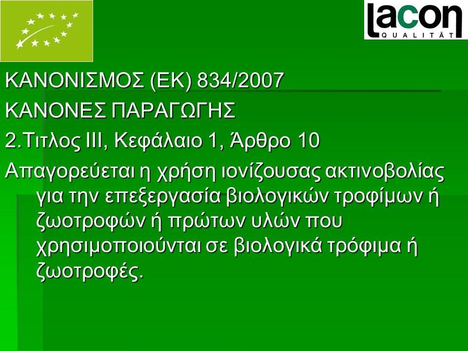 ΚΑΝΟΝΙΣΜΟΣ (ΕΚ) 834/2007 ΚΑΝΟΝΕΣ ΠΑΡΑΓΩΓΗΣ 2.Τιτλος ΙΙΙ, Κεφάλαιο 1, Άρθρο 10 Απαγορεύεται η χρήση ιονίζουσας ακτινοβολίας για την επεξεργασία βιολογικών τροφίμων ή ζωοτροφών ή πρώτων υλών που χρησιμοποιούνται σε βιολογικά τρόφιμα ή ζωοτροφές.