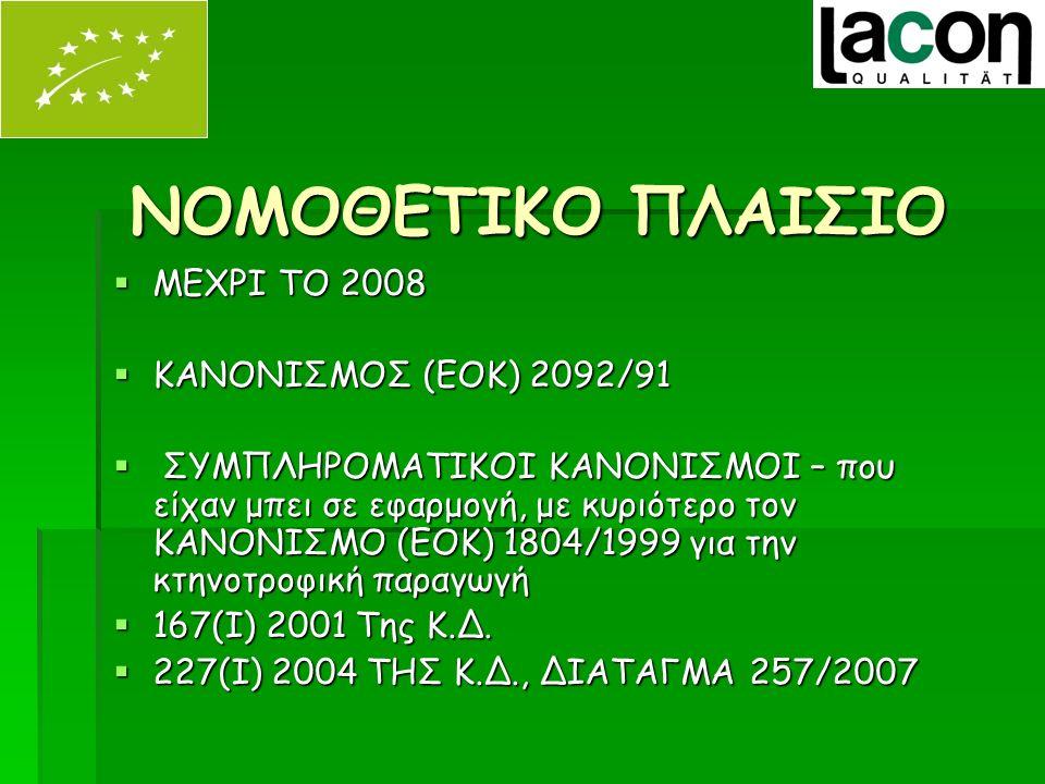 ΝΟΜΟΘΕΤΙΚΟ ΠΛΑΙΣΙΟ  ΜΕΧΡΙ ΤΟ 2008  ΚΑΝΟΝΙΣΜΟΣ (ΕΟΚ) 2092/91  ΣΥΜΠΛΗΡΟΜΑΤΙΚΟΙ ΚΑΝΟΝΙΣΜΟΙ – που είχαν μπει σε εφαρμογή, με κυριότερο τον ΚΑΝΟΝΙΣΜΟ (ΕΟΚ) 1804/1999 για την κτηνοτροφική παραγωγή  167(I) 2001 Της Κ.Δ.