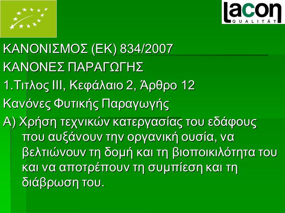 ΚΑΝΟΝΙΣΜΟΣ (ΕΚ) 834/2007 ΚΑΝΟΝΕΣ ΠΑΡΑΓΩΓΗΣ 1.Τιτλος ΙΙΙ, Κεφάλαιο 2, Άρθρο 12 Κανόνες Φυτικής Παραγωγής Α) Χρήση τεχνικών κατεργασίας του εδάφους που αυξάνουν την οργανική ουσία, να βελτιώνουν τη δομή και τη βιοποικιλότητα του και να αποτρέπουν τη συμπίεση και τη διάβρωση του.