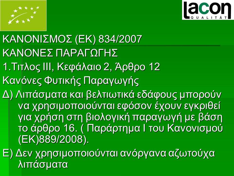 ΚΑΝΟΝΙΣΜΟΣ (ΕΚ) 834/2007 ΚΑΝΟΝΕΣ ΠΑΡΑΓΩΓΗΣ 1.Τιτλος ΙΙΙ, Κεφάλαιο 2, Άρθρο 12 Κανόνες Φυτικής Παραγωγής Δ) Λιπάσματα και βελτιωτικά εδάφους μπορούν να χρησιμοποιούνται εφόσον έχουν εγκριθεί για χρήση στη βιολογική παραγωγή με βάση το άρθρο 16.