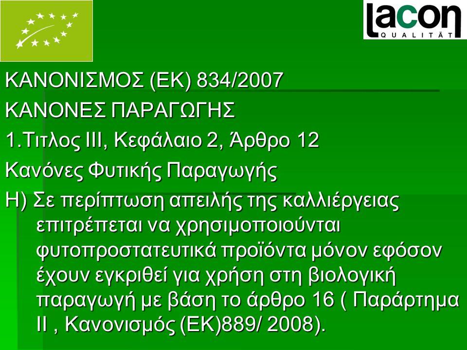 ΚΑΝΟΝΙΣΜΟΣ (ΕΚ) 834/2007 ΚΑΝΟΝΕΣ ΠΑΡΑΓΩΓΗΣ 1.Τιτλος ΙΙΙ, Κεφάλαιο 2, Άρθρο 12 Κανόνες Φυτικής Παραγωγής Η) Σε περίπτωση απειλής της καλλιέργειας επιτρέπεται να χρησιμοποιούνται φυτοπροστατευτικά προϊόντα μόνον εφόσον έχουν εγκριθεί για χρήση στη βιολογική παραγωγή με βάση το άρθρο 16 ( Παράρτημα ΙΙ, Κανονισμός (ΕΚ)889/ 2008).