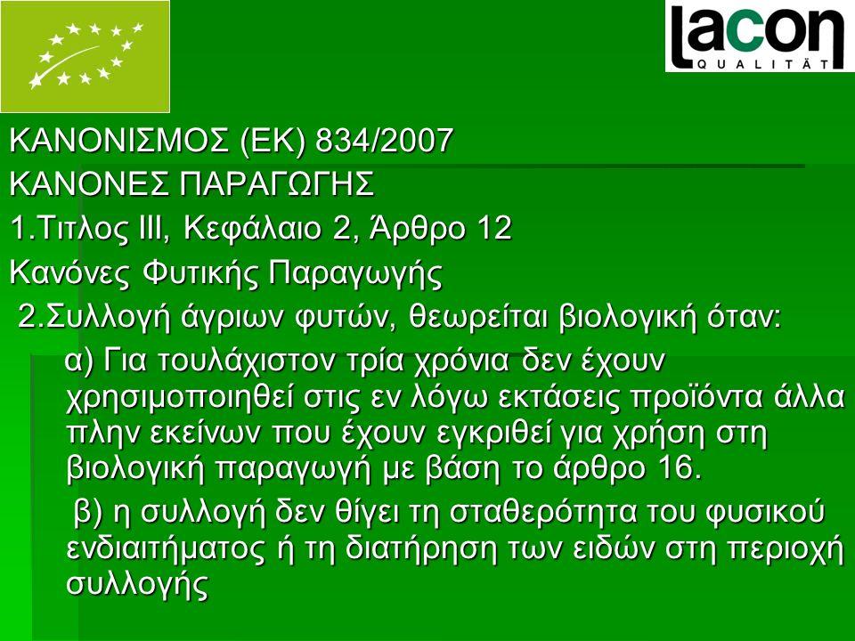 ΚΑΝΟΝΙΣΜΟΣ (ΕΚ) 834/2007 ΚΑΝΟΝΕΣ ΠΑΡΑΓΩΓΗΣ 1.Τιτλος ΙΙΙ, Κεφάλαιο 2, Άρθρο 12 Κανόνες Φυτικής Παραγωγής 2.Συλλογή άγριων φυτών, θεωρείται βιολογική όταν: 2.Συλλογή άγριων φυτών, θεωρείται βιολογική όταν: α) Για τουλάχιστον τρία χρόνια δεν έχουν χρησιμοποιηθεί στις εν λόγω εκτάσεις προϊόντα άλλα πλην εκείνων που έχουν εγκριθεί για χρήση στη βιολογική παραγωγή με βάση το άρθρο 16.
