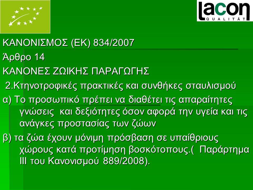 ΚΑΝΟΝΙΣΜΟΣ (ΕΚ) 834/2007 Άρθρο 14 ΚΑΝΟΝΕΣ ΖΩΙΚΗΣ ΠΑΡΑΓΩΓΗΣ 2.Κτηνοτροφικές πρακτικές και συνθήκες σταυλισμού 2.Κτηνοτροφικές πρακτικές και συνθήκες σταυλισμού α) Το προσωπικό πρέπει να διαθέτει τις απαραίτητες γνώσεις και δεξιότητες όσον αφορά την υγεία και τις ανάγκες προστασίας των ζώων β) τα ζώα έχουν μόνιμη πρόσβαση σε υπαίθριους χώρους κατά προτίμηση βοσκότοπους.( Παράρτημα ΙΙΙ του Κανονισμού 889/2008).
