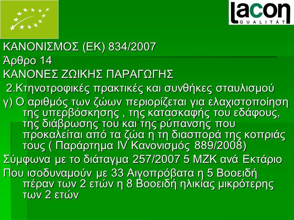 ΚΑΝΟΝΙΣΜΟΣ (ΕΚ) 834/2007 Άρθρο 14 ΚΑΝΟΝΕΣ ΖΩΙΚΗΣ ΠΑΡΑΓΩΓΗΣ 2.Κτηνοτροφικές πρακτικές και συνθήκες σταυλισμού 2.Κτηνοτροφικές πρακτικές και συνθήκες σταυλισμού γ) Ο αριθμός των ζώων περιορίζεται για ελαχιστοποίηση της υπερβόσκησης, της κατασκαφής του εδάφους, της διάβρωσης του και της ρύπανσης που προκαλείται από τα ζώα η τη διασπορά της κοπριάς τους ( Παράρτημα ΙV Κανονισμός 889/2008) Σύμφωνα με το διάταγμα 257/2007 5 ΜΖΚ ανά Εκτάριο Που ισοδυναμούν με 33 Αιγοπρόβατα η 5 Βοοειδή πέραν των 2 ετών η 8 Βοοειδή ηλικίας μικρότερης των 2 ετών