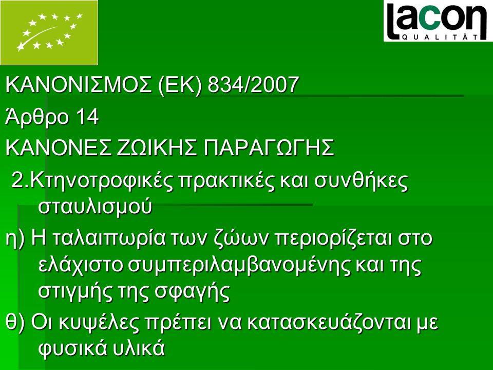 ΚΑΝΟΝΙΣΜΟΣ (ΕΚ) 834/2007 Άρθρο 14 ΚΑΝΟΝΕΣ ΖΩΙΚΗΣ ΠΑΡΑΓΩΓΗΣ 2.Κτηνοτροφικές πρακτικές και συνθήκες σταυλισμού 2.Κτηνοτροφικές πρακτικές και συνθήκες σταυλισμού η) Η ταλαιπωρία των ζώων περιορίζεται στο ελάχιστο συμπεριλαμβανομένης και της στιγμής της σφαγής θ) Οι κυψέλες πρέπει να κατασκευάζονται με φυσικά υλικά