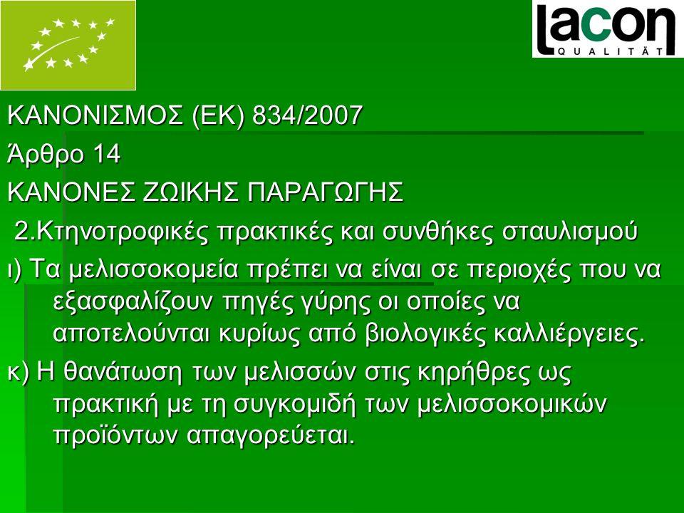 ΚΑΝΟΝΙΣΜΟΣ (ΕΚ) 834/2007 Άρθρο 14 ΚΑΝΟΝΕΣ ΖΩΙΚΗΣ ΠΑΡΑΓΩΓΗΣ 2.Κτηνοτροφικές πρακτικές και συνθήκες σταυλισμού 2.Κτηνοτροφικές πρακτικές και συνθήκες σταυλισμού ι) Τα μελισσοκομεία πρέπει να είναι σε περιοχές που να εξασφαλίζουν πηγές γύρης οι οποίες να αποτελούνται κυρίως από βιολογικές καλλιέργειες.