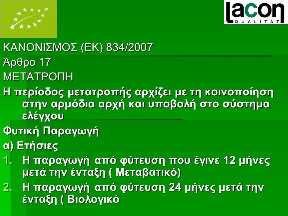 ΚΑΝΟΝΙΣΜΟΣ (ΕΚ) 834/2007 Άρθρο 17 ΜΕΤΑΤΡΟΠΗ Η περίοδος μετατροπής αρχίζει με τη κοινοποίηση στην αρμόδια αρχή και υποβολή στο σύστημα ελέγχου Φυτική Παραγωγή α) Ετήσιες 1.Η παραγωγή από φύτευση που έγινε 12 μήνες μετά την ένταξη ( Μεταβατικό) 2.Η παραγωγή από φύτευση 24 μήνες μετά την ένταξη ( Βιολογικό