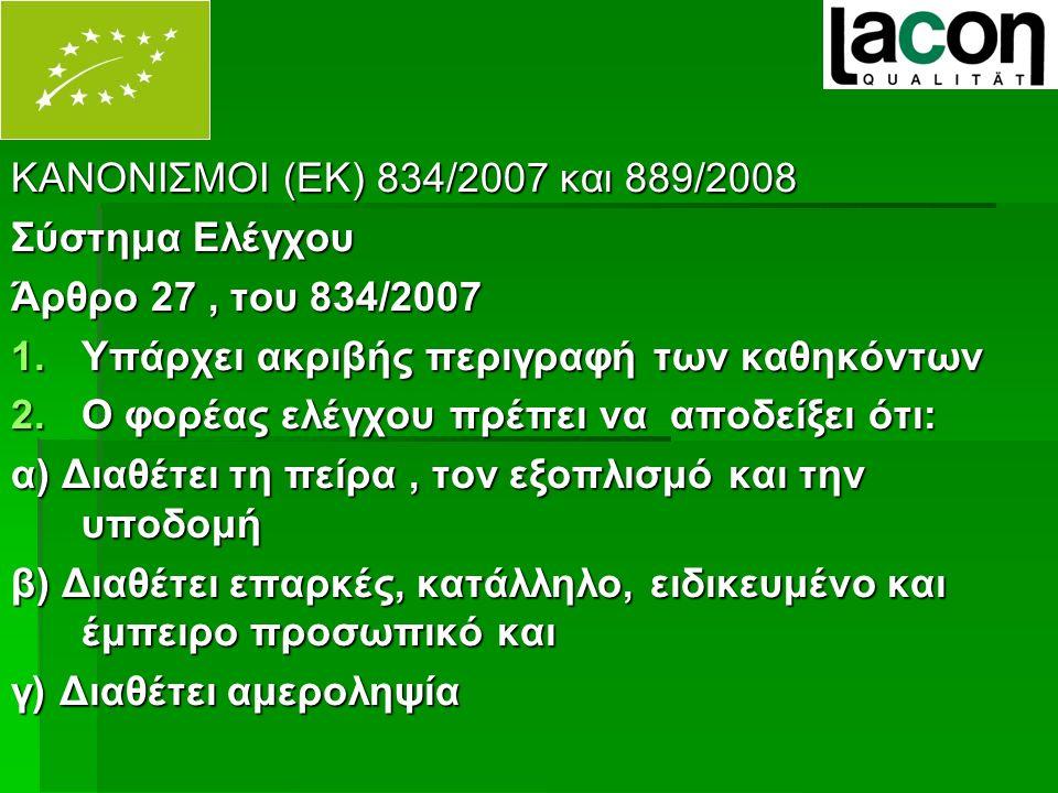 ΚΑΝΟΝΙΣΜΟΙ (ΕΚ) 834/2007 και 889/2008 Σύστημα Ελέγχου Άρθρο 27, του 834/2007 1.Υπάρχει ακριβής περιγραφή των καθηκόντων 2.Ο φορέας ελέγχου πρέπει να αποδείξει ότι: α) Διαθέτει τη πείρα, τον εξοπλισμό και την υποδομή β) Διαθέτει επαρκές, κατάλληλο, ειδικευμένο και έμπειρο προσωπικό και γ) Διαθέτει αμεροληψία