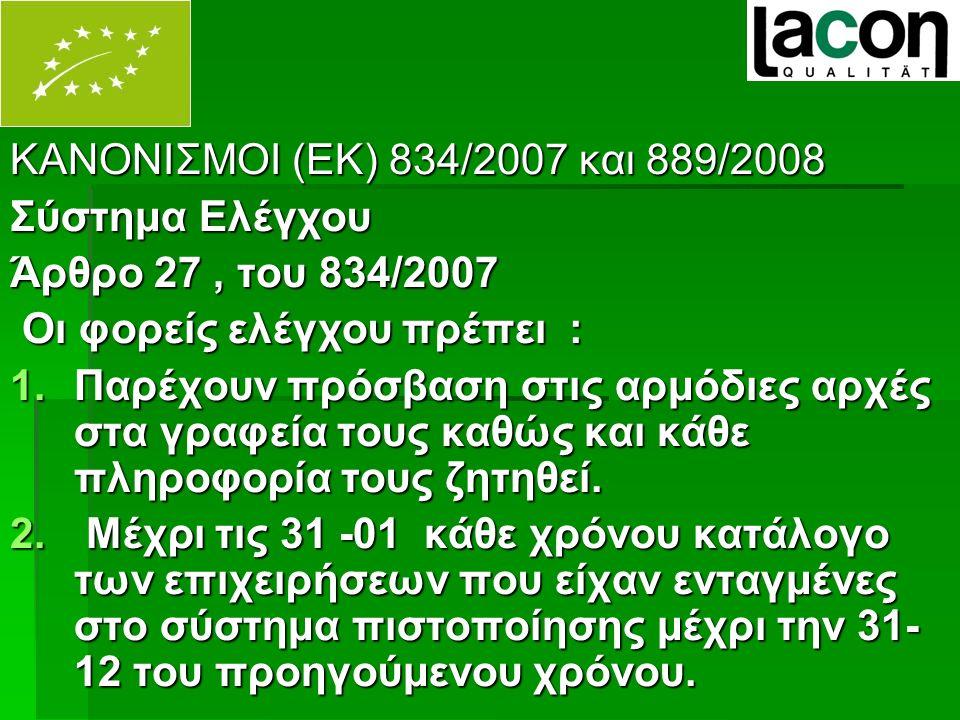 ΚΑΝΟΝΙΣΜΟΙ (ΕΚ) 834/2007 και 889/2008 Σύστημα Ελέγχου Άρθρο 27, του 834/2007 Οι φορείς ελέγχου πρέπει : Οι φορείς ελέγχου πρέπει : 1.Παρέχουν πρόσβαση στις αρμόδιες αρχές στα γραφεία τους καθώς και κάθε πληροφορία τους ζητηθεί.