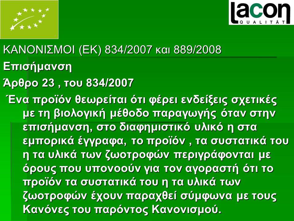 ΚΑΝΟΝΙΣΜΟΙ (ΕΚ) 834/2007 και 889/2008 Επισήμανση Άρθρο 23, του 834/2007 Ένα προϊόν θεωρείται ότι φέρει ενδείξεις σχετικές με τη βιολογική μέθοδο παραγωγής όταν στην επισήμανση, στο διαφημιστικό υλικό η στα εμπορικά έγγραφα, το προϊόν, τα συστατικά του η τα υλικά των ζωοτροφών περιγράφονται με όρους που υπονοούν για τον αγοραστή ότι το προϊόν τα συστατικά του η τα υλικά των ζωοτροφών έχουν παραχθεί σύμφωνα με τους Κανόνες του παρόντος Κανονισμού.