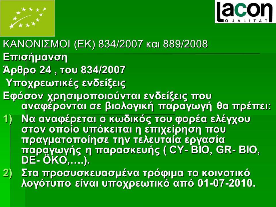 ΚΑΝΟΝΙΣΜΟΙ (ΕΚ) 834/2007 και 889/2008 Επισήμανση Άρθρο 24, του 834/2007 Υποχρεωτικές ενδείξεις Υποχρεωτικές ενδείξεις Εφόσον χρησιμοποιούνται ενδείξεις που αναφέρονται σε βιολογική παραγωγή θα πρέπει: 1)Να αναφέρεται ο κωδικός του φορέα ελέγχου στον οποίο υπόκειται η επιχείρηση που πραγματοποίησε την τελευταία εργασία παραγωγής η παρασκευής ( CY- BIO, GR- BIO, DE- ÖKO,….).